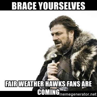 Winter is Coming - BRACE YOURSELVES  FAIR WEATHER HAWKS FANS ARE COMING