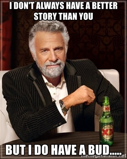 Dos Equis Man - I don't always have a better story than you but I do have a bud.....