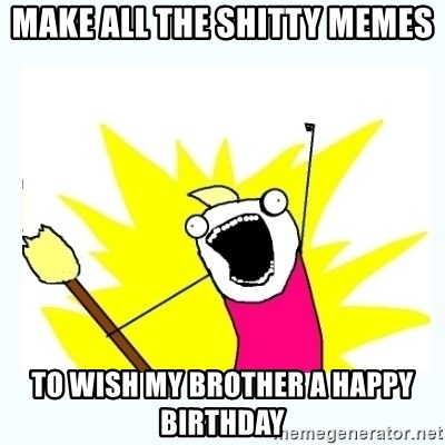 All the things - MAKE ALL THE SHITTY MEMES TO WISH MY BROTHER A HAPPY BIRTHDAY