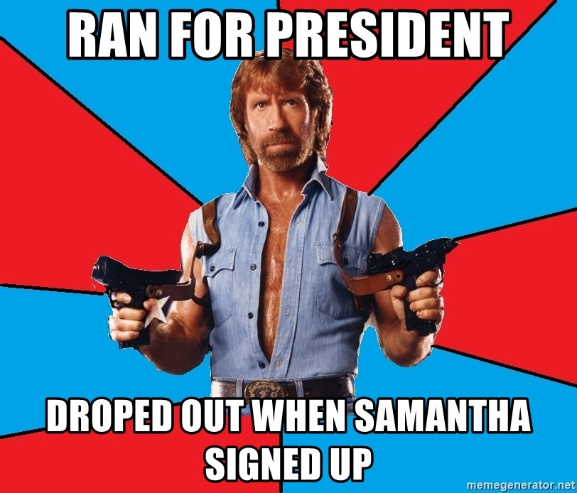 Chuck Norris  - ran for president droped out when samantha signed up