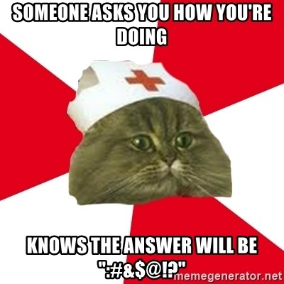 """Nursing Student Cat - Someone asks you how you're doing Knows the answer will be """":#&$@!?"""""""