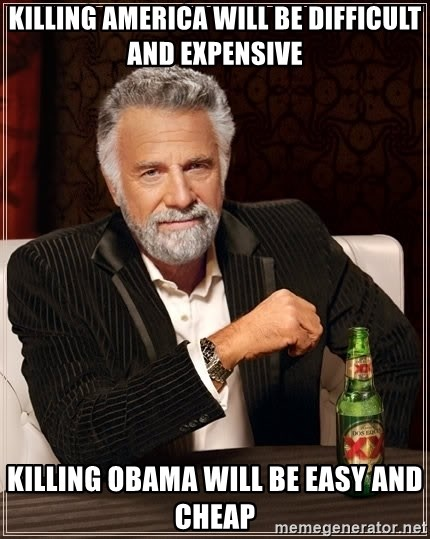 The Most Interesting Man In The World - KILLING AMERICA WILL BE DIFFICULT AND EXPENSIVE KILLING OBAMA WILL BE EASY AND CHEAP