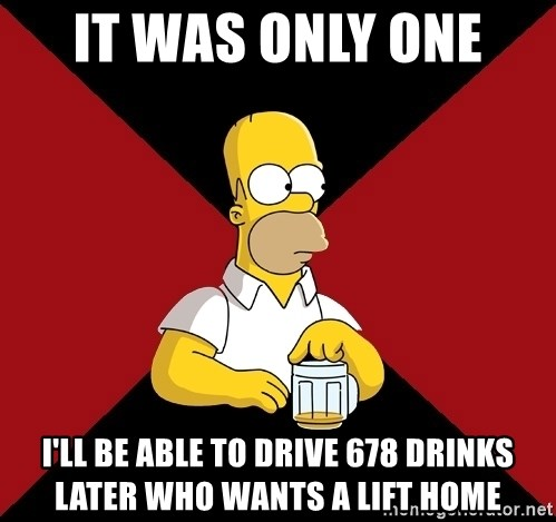 Homer Jay Simpson - IT WAS ONLY ONE  I'LL BE ABLE TO DRIVE 678 DRINKS LATER WHO WANTS A LIFT HOME
