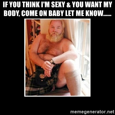 Sexy Scotsman - IF YOU THINK I'M SEXY & YOU WANT MY BODY, COME ON BABY LET ME KNOW......