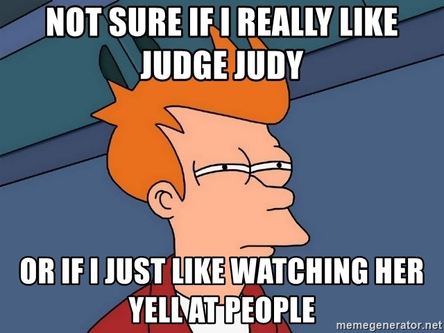 Futurama Fry - not sure if I really like judge judy or if I just like watching her yell at people