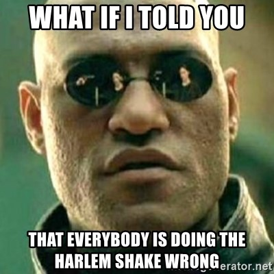what if i told you matri - what if i told you that everybody is doing the harlem shake wrong