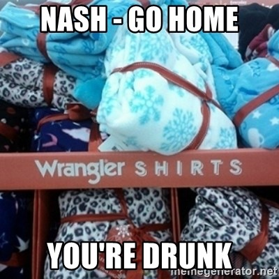 GO HOME--You're Drunk  - Nash - go home You're drunk