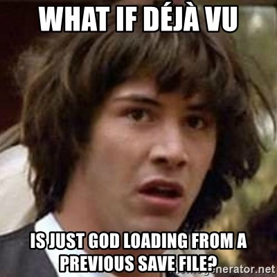 Conspiracy Keanu - what if Déjà vu is just god loading from a previous save file?