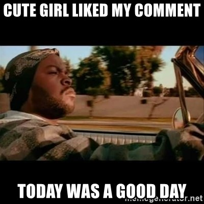 Ice Cube- Today was a Good day - cute girl liked my comment Today was a good day