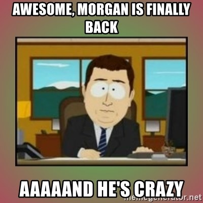 aaaand its gone - awesome, MORGAN IS FINALLY BACK aaaaand he's crazy