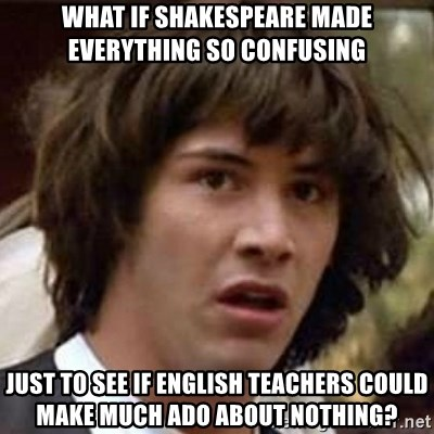 Conspiracy Keanu - what if shakespeare made everything so confusing just to see if english teachers could make much ado about nothing?
