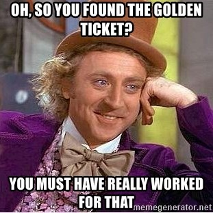 Willy Wonka - oh, So You found the golden ticket? you must have really worked for that
