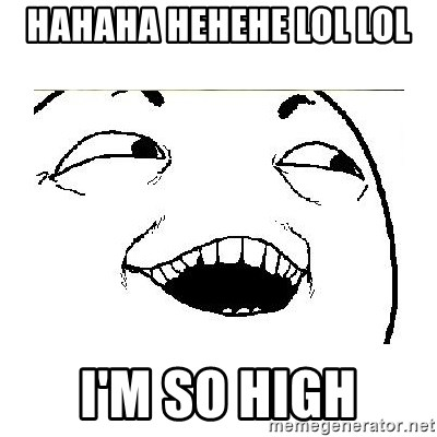 Yeah....Sure - HAHAHA HEHEHE LOL LOL  I'M SO HIGH