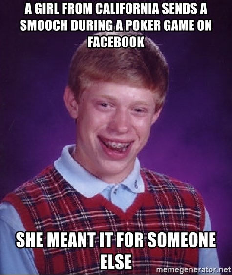 Bad Luck Brian - A GIRL FROM CALIFORNIA SENDS A SMOOCH DURING A POKER GAME ON FACEBOOK She meant It for Someone elSe