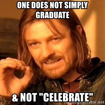 """One Does Not Simply - one does not simply graduate  & not """"celebrate"""""""
