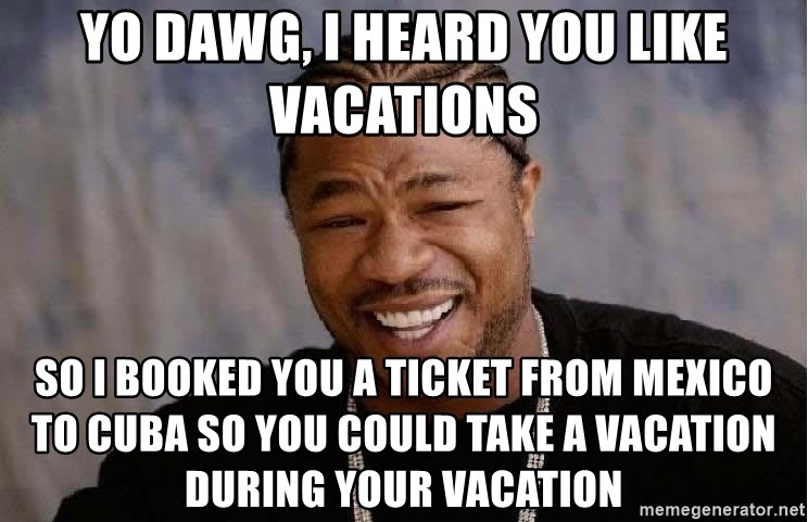 Yo Dawg - yo dawg, i heard you like vacations so i booked you a ticket from mexico to cuba so you could take a vacation during your vacation