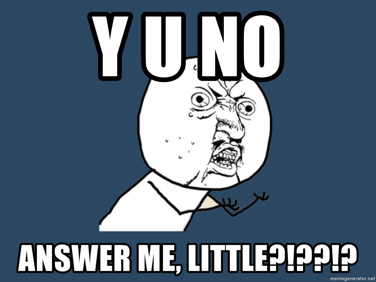 Y U No - Y U NO Answer me, little?!??!?