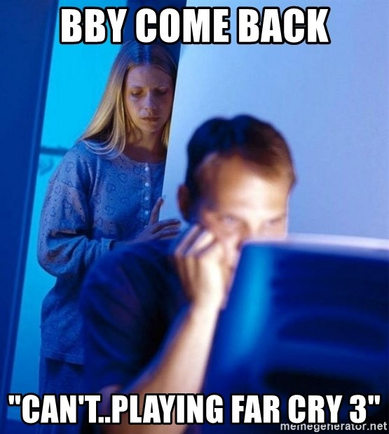 "Redditors Wife - BBY COME BACK ""CAN'T..PLAYING FAR CRY 3"""