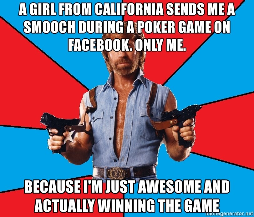 Chuck Norris  - A GIRL FROM CALIFORNIA SENDS ME A SMOOCH DURING A POKER GAME ON FACEBOOK. ONLY ME. Because I'm just awesome and actually winning the Game