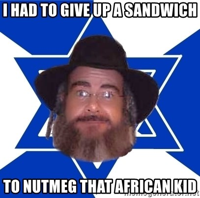 Advice Jew - I HAD TO GIVE UP A SANDWICH TO NUTMEG THAT AFRICAN KID