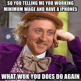 Willy Wonka - So yOu telling me you woRking miniMum wage and have a Iphone5 WHat wuk You dOes do again