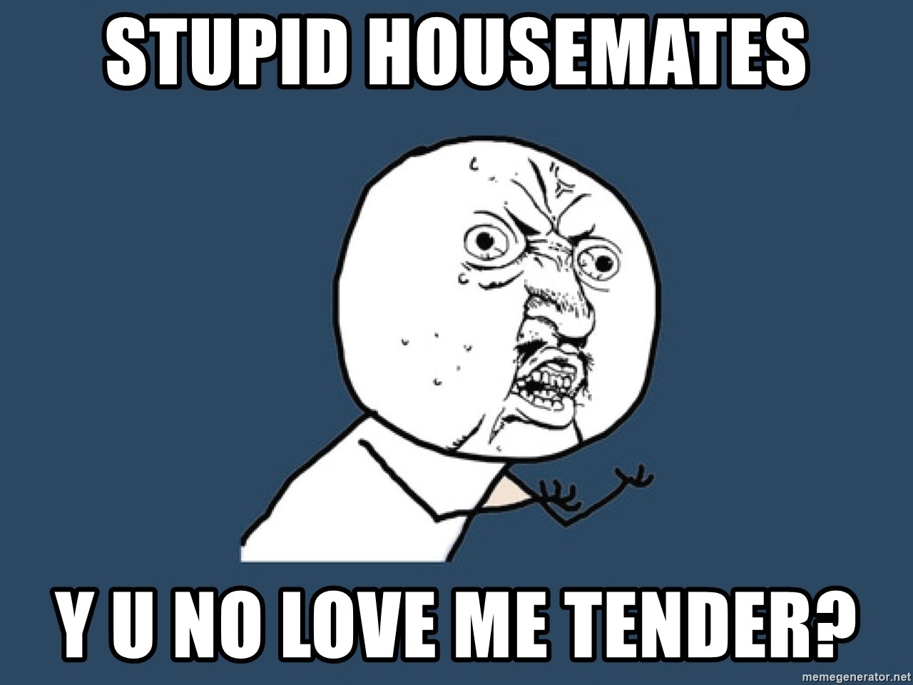 Y U No - stupid housemates y u no love me tender?