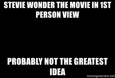 Blank Black - STEVIE WONDER THE MOVIE IN 1ST PERSON VIEW  PROBABLY NOT THE GREATEST IDEA