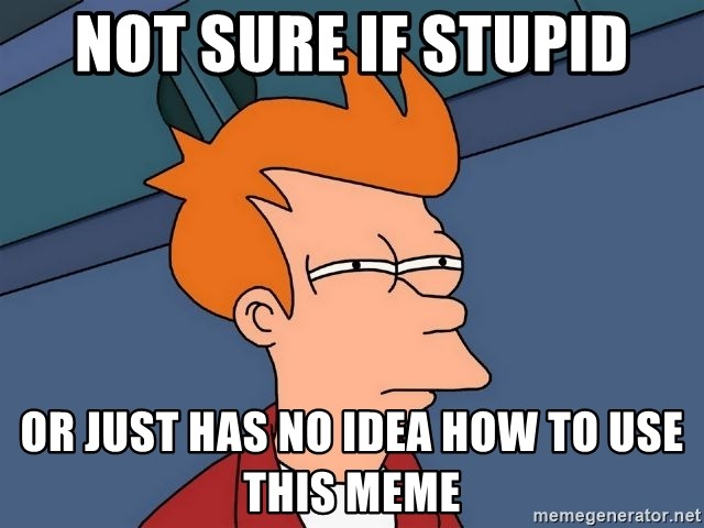 Futurama Fry - Not sure if stupid or just has no idea how to use this meme
