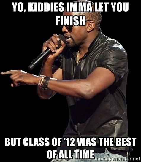 Kanye West - yo, kiddies imma let you finish but class of '12 was the best of all time