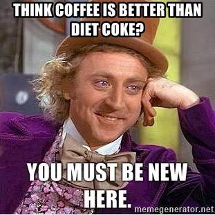 you must be new here - think coffee is better than diet coke?