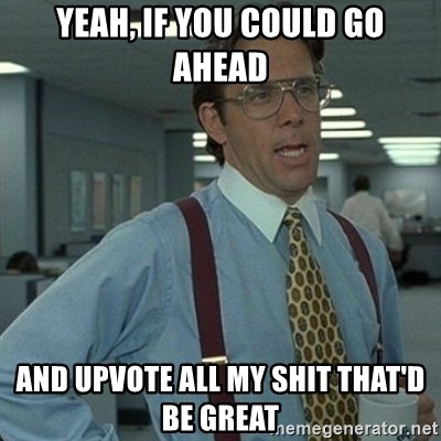Yeah that'd be great... - Yeah, if you could go ahead And upvote all my shit that'd be great
