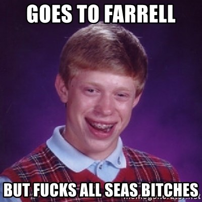 Bad Luck Brian - goes to farrell  but fucks all seas bitches