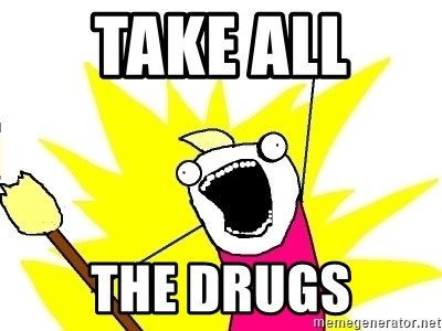 X ALL THE THINGS - take all  the drugs