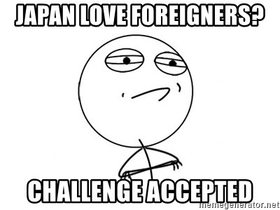 Challenge Accepted - Japan love foreigners? challenge accepted