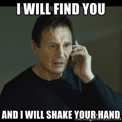 I will Find You Meme - I Will find you and i will shake your hand