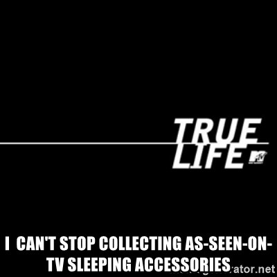 true life - i  can't stop collecting as-seen-on-TV sleeping accessories