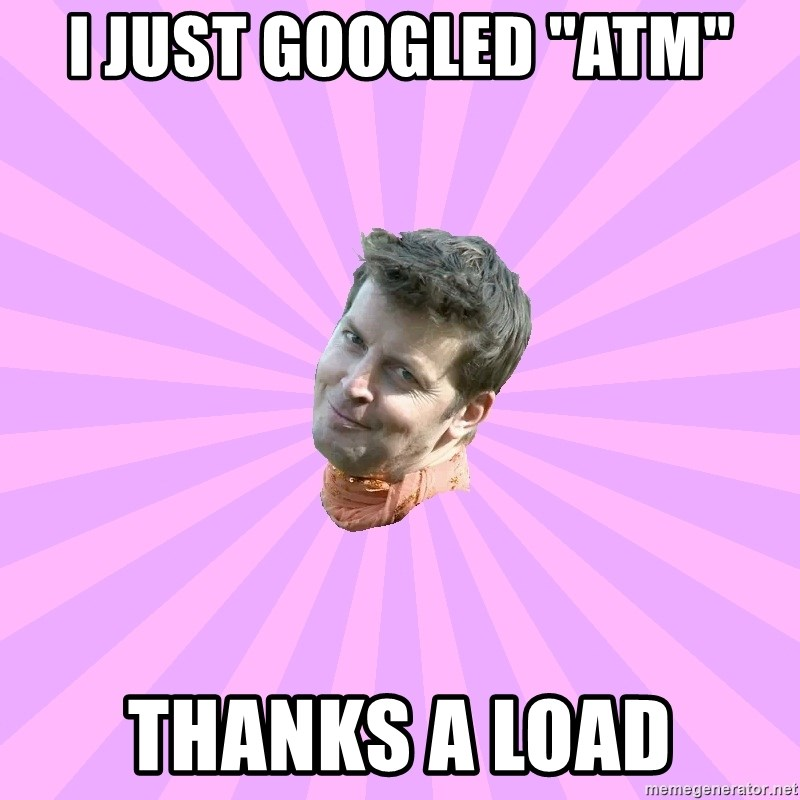 "Sassy Gay Friend - I just googled ""ATM"" Thanks a load"