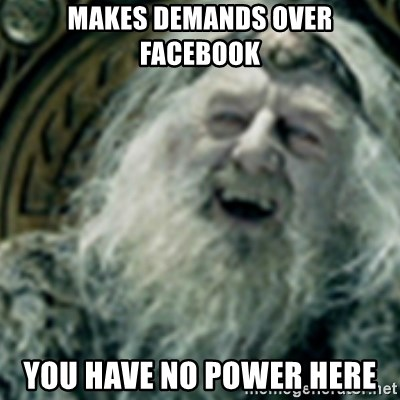 you have no power here - MAKES DEMANDS OVER FACEBOOK YOU HAVE NO POWER HERE