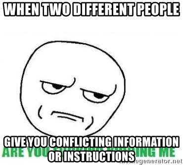 Are You Fucking Kidding Me - When two different people give you conflicting information or instructions