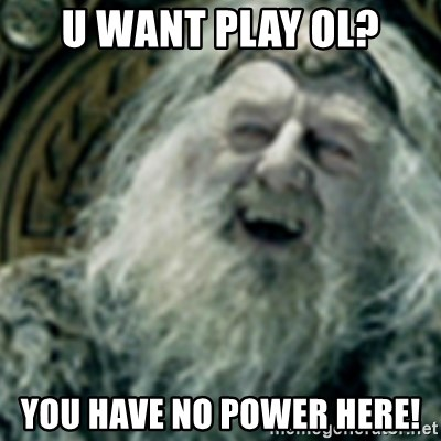 you have no power here - U WANT PLAY OL? yOU HAVE NO POWER HERE!