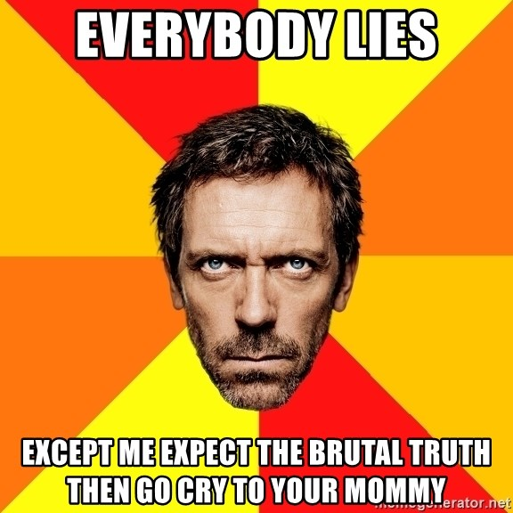 Diagnostic House - everybody lies except me expect the brutal truth then go cry to your mommy