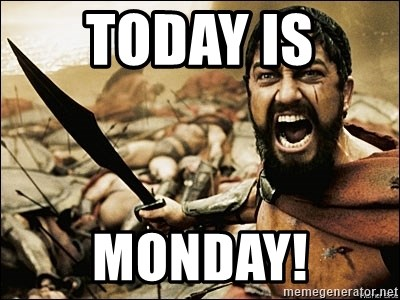This Is Sparta Meme - Today is  monday!