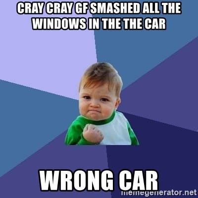 Success Kid - cray cray gf smashed all the windows in the the car wrong car