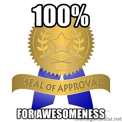 official seal of approval - 100% For awesomeness