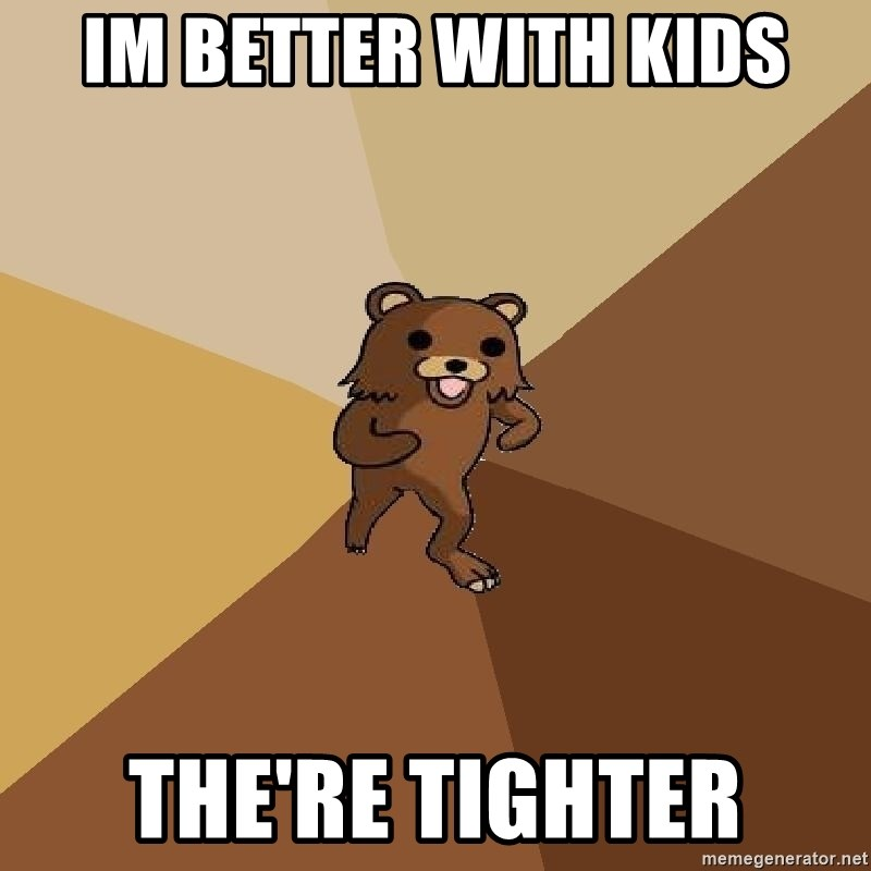 Pedo Bear From Beyond - Im better with kids the're tighter