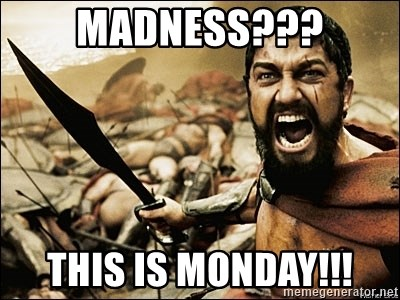 This Is Sparta Meme - MADNESS??? THIS IS MONDAY!!!