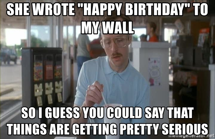 """so i guess you could say things are getting pretty serious - She wrote """"Happy birthday"""" to my wall So i guess you could say that things are getting pretty serious"""
