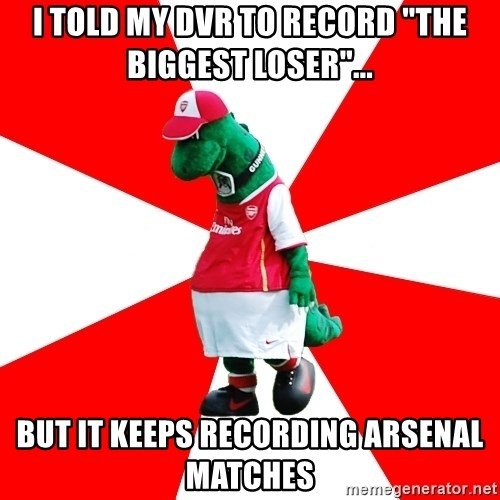 "Arsenal Dinosaur - I told my DVR to record ""the biggest loser""... but it keeps recording arsenal matches"