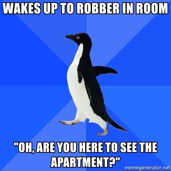 """Socially Awkward Penguin - Wakes up to robber in room """"Oh, are you here to see the apartment?"""""""