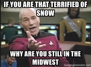Picard Wtf - If you are that terrified of snow why are you still in the midwest